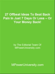27 Offbeat Ideas To Beat Back Pain In Just 7 Days Or Less – Or Your Money Back! ebook by Editorial Team Of MPowerUniversity.com