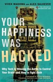 Your Happiness Was Hacked - Why Tech Is Winning the Battle to Control Your Brain--and How to Fight Back ebook by Vivek Wadhwa, Alex Salkever