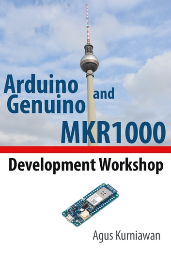 Arduino and Genuino MKR1000 Development Workshop ebook by Agus Kurniawan