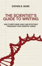 The Scientist's Guide to Writing - How to Write More Easily and Effectively throughout Your Scientific Career ebook by Stephen B. Heard