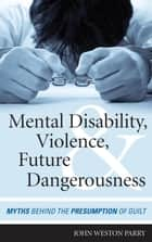 Mental Disability, Violence, and Future Dangerousness ebook by John Weston Parry