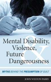 Mental Disability, Violence, and Future Dangerousness - Myths Behind the Presumption of Guilt ebook by John Weston Parry