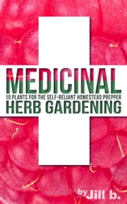 Medicinal Herb Gardening - 10 Plants for the Self-Reliant Homestead Prepper ebook by Jill b.