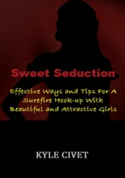 Sweet Seduction: Effective Ways and Tips For A Surefire Hook-up With Beautiful and Attractive Girls ebook by Kyle Civet