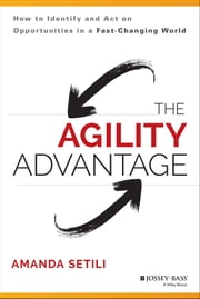The Agility Advantage - How to Identify and Act on Opportunities in a Fast-Changing World ebook by Amanda Setili