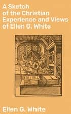 A Sketch of the Christian Experience and Views of Ellen G. White ebook by Ellen G. White