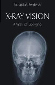 X-Ray Vision: A Way of Looking ebook by Swiderski, Richard M.