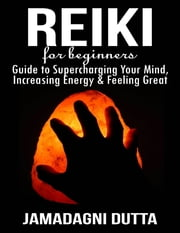 Reiki for Beginners: Guide to Supercharging Your Mind, Increasing Energy & Feeling Great ebook by Jamadagni Dutta