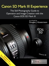 Canon 5D Mark III Experience - The Still Photography Guide to Operation and Image Creation with the Canon EOS 5D Mark III ebook by Douglas Klostermann