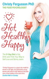 Hot, Healthy, Happy - The 21-Day Diet to Eat, Drink and Think Your Way to Self-Love and Skinny Jeans ebook by Christy Fergusson PhD