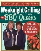 Weeknight Grilling with the BBQ Queens - Making Meals Fast and Fabulous ebook by Karen Adler, Judith Fertig