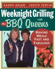 Weeknight Grilling with the BBQ Queens - Making Meals Fast and Fabulous ebook by Karen Adler,Judith Fertig