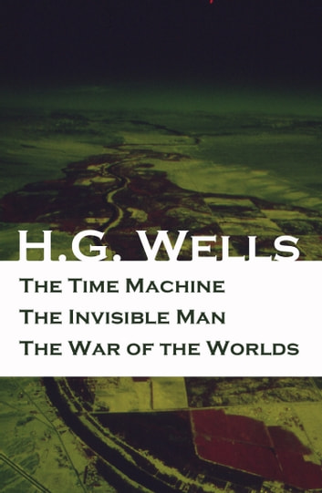 The Time Machine + The Invisible Man + The War of the Worlds (3 Unabridged Science Fiction Classics) ebook by H. G. Wells