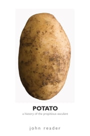 Potato: A History of the Propitious Esculent ebook by Reader, John