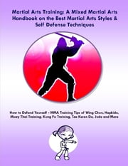 Martial Arts Training: A Mixed Martial Arts Handbook on the Best Martial Arts Styles & Self Defense Techniques MMA Training Tips of Wing Chun, Hapkido, Muay Thai Training, Kung Fu Training, Tae Kwon Do, Judo and More ebook by Steve Colburne, Malibu Publishing