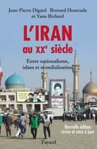 L'Iran au XXe siècle - Entre nationalisme, islam et mondialisation ebook by Jean-Pierre Digard, Yann Richard, Bernard Hourcade