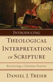 Introducing Theological Interpretation of Scripture - Recovering a Christian Practice ebook by Daniel J. Treier