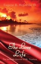 The Love Life - The Intimate Journal of Mr. Truelove ebook by Eugene McCorkle III