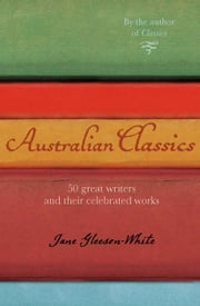 Australian Classics - 50 great writers and their celebrated works ebook by Jane Gleeson-White