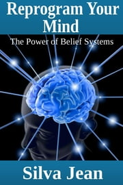 Reprogram Your Mind - The Power of Belief Systems ebook by Silva Jean