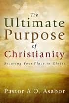 The Ultimate Purpose of Christianity ebook by Pastor A.O. Asabor