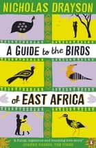 A Guide to the Birds of East Africa ebook by Nicholas Drayson