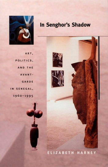 In Senghor's Shadow - Art, Politics, and the Avant-Garde in Senegal, 1960–1995 ebook by Elizabeth Harney,Nicholas Thomas