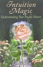 Intuition Magic: Understanding Your Psychic Nature eBook von Keen, Linda