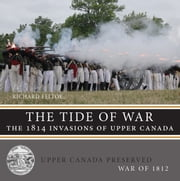 The Tide of War - The 1814 Invasions of Upper Canada ebook by Richard Feltoe