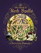 The Book of Herb Spells ebook by Cheralyn Darcey