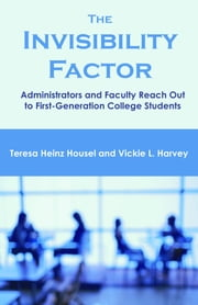 The Invisibility Factor: Administrators and Faculty Reach Out to First-Generation College Students ebook by Housel, Teresa Heinz