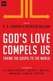 God's Love Compels Us - Taking the Gospel to the World ebook by D. A. Carson,Kathleen B. Nielson,David Platt,John Piper,J. Mack Stiles,Andy Davis,Michael Oh,Stephen T. Um
