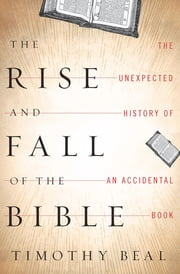 The Rise and Fall of the Bible - The Unexpected History of an Accidental Book ebook by Timothy Beal