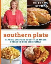 Southern Plate - Classic Comfort Food That Makes Everyone Feel Like Family ebook by Christy Jordan