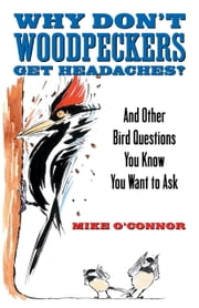 Why Don't Woodpeckers Get Headaches? - And Other Bird Questions You Know You Want to Ask ebook by Mike O'Connor