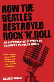 How the Beatles Destroyed Rock 'n' Roll: An Alternative History of American Popular Music ebook by Elijah Wald