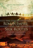 The Roman Empire and the Silk Routes - The Ancient World Economy & the Empires of Parthia, Central Asia & Han China ebook by
