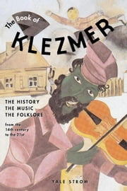 The Book of Klezmer: The History, the Music, the Folklore ebook by Strom, Yale