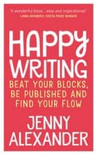 Happy Writing - Beat Your Blocks, Be Published and Find Your Flow ebook by Jenny Alexander