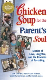 Chicken Soup for the Parent's Soul - Stories of Love, Laughter and the Rewards of Parenting ebook by Jack Canfield,Mark Victor Hansen