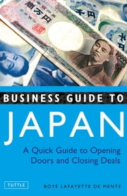 Business Guide to Japan - A Quick Guide to Opening Doors and Closing Deals ebook by Boye Lafayette De Mente