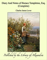 Diary And Notes of Horace Templeton, Esq. (Complete) ebook by Charles James Lever
