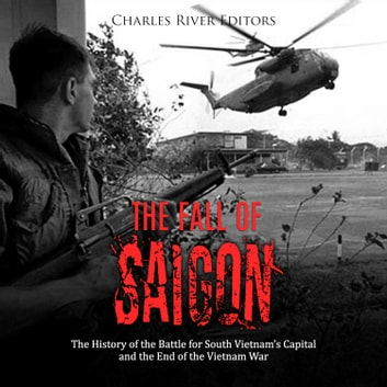 Fall of Saigon, The: The History of the Battle for South Vietnam's Capital and the End of the Vietnam War audiobook by Charles River Editors