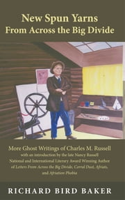 New Spun Yarns From Across the Big Divide - More Ghost Writings of Charles M. Russell ebook by Richard Bird Baker
