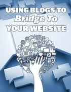 Using Blogs To Bridge To Your Website ebook by Sonia Kaushik