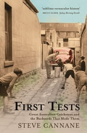 First Tests: Great Australian Cricketers And The Backyards That Made Them ebook by Steve Cannane