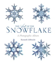 The Art of the Snowflake - A Photographic Album ebook by Kenneth Libbrecht