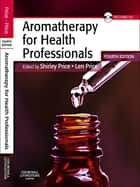 Aromatherapy for Health Professionals E-Book ebook by Len Price, Cert Ed MIT(Trichology), FISPA,...