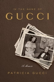 In the Name of Gucci - A Memoir ebook by Patricia Gucci