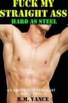 Fuck My Straight Ass: Hard As Steel (An Erotic Gay Seduction Story) ebook by R. M. Vance